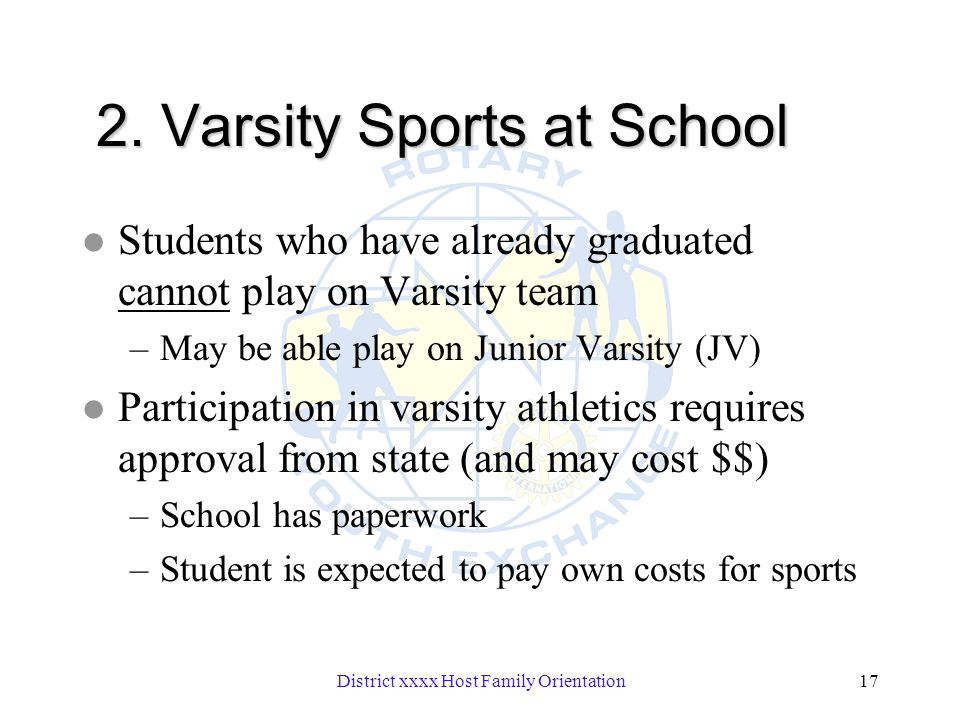 District xxxx Host Family Orientation17 2. Varsity Sports at School l Students who have already graduated cannot play on Varsity team –May be able pla