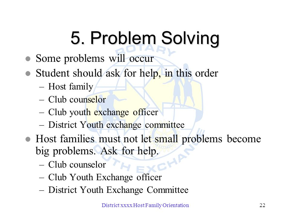 District xxxx Host Family Orientation22 5. Problem Solving l Some problems will occur l Student should ask for help, in this order –Host family –Club