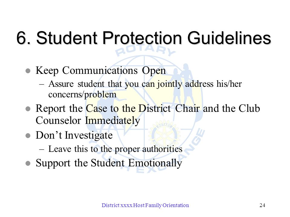 District xxxx Host Family Orientation24 6. Student Protection Guidelines l Keep Communications Open –Assure student that you can jointly address his/h