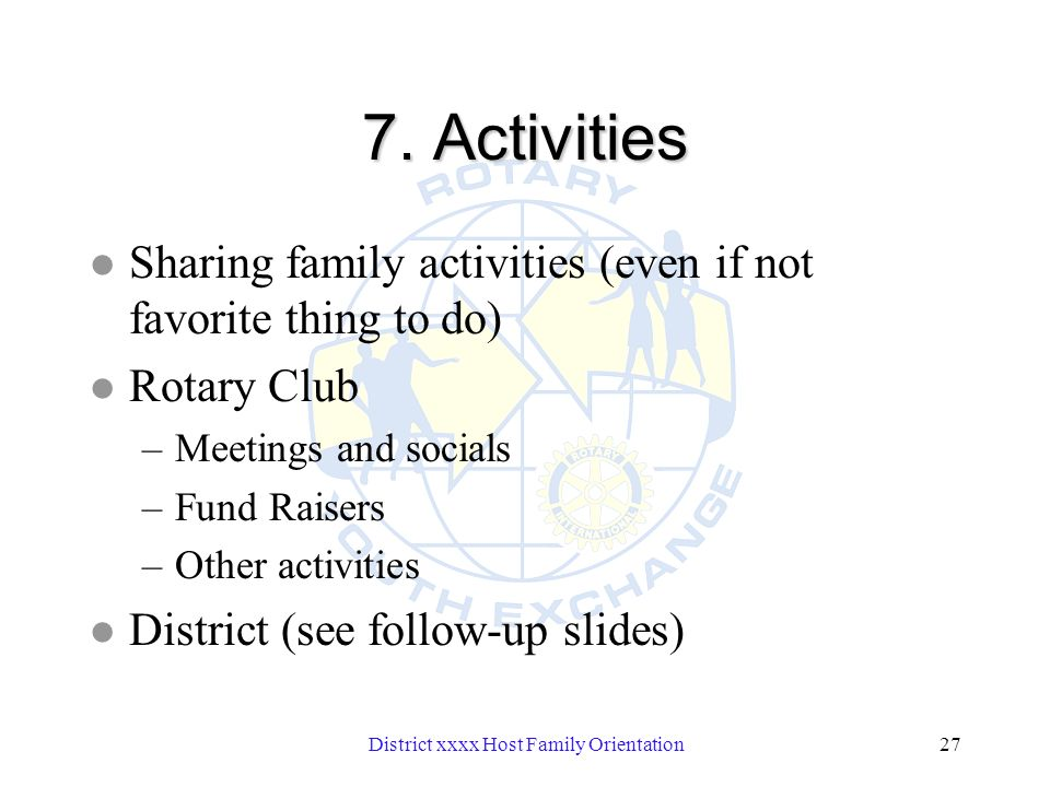 District xxxx Host Family Orientation27 7. Activities l Sharing family activities (even if not favorite thing to do) l Rotary Club –Meetings and socia