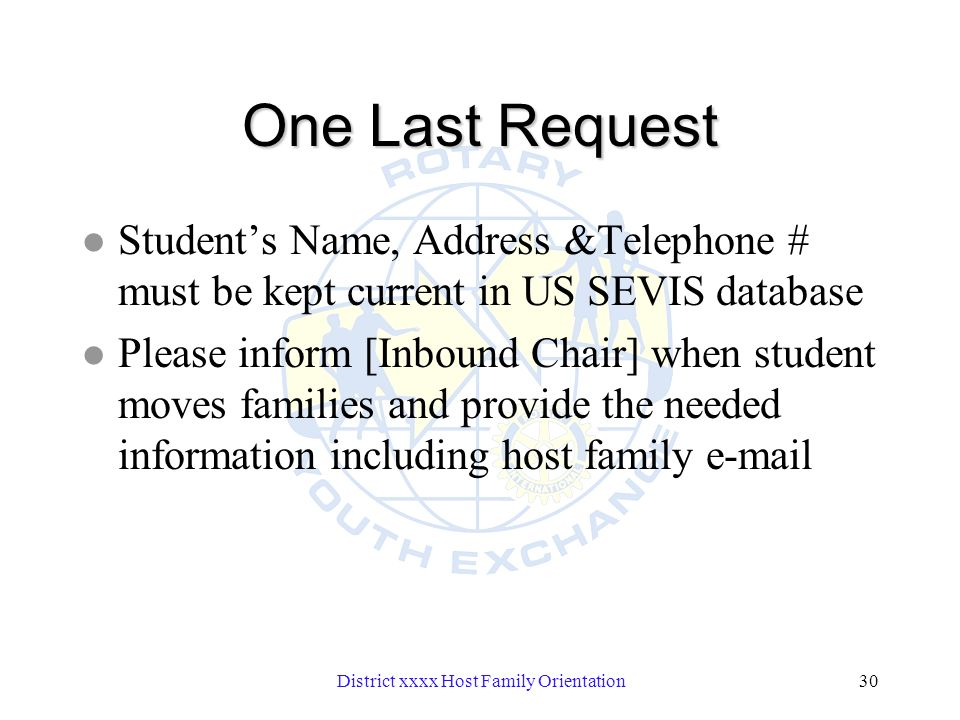 District xxxx Host Family Orientation30 One Last Request l Students Name, Address &Telephone # must be kept current in US SEVIS database l Please inform [Inbound Chair] when student moves families and provide the needed information including host family e-mail