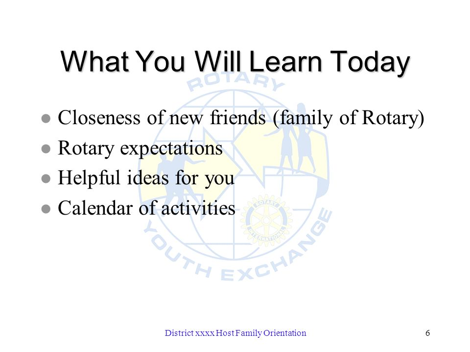 District xxxx Host Family Orientation6 What You Will Learn Today l Closeness of new friends (family of Rotary) l Rotary expectations l Helpful ideas for you l Calendar of activities