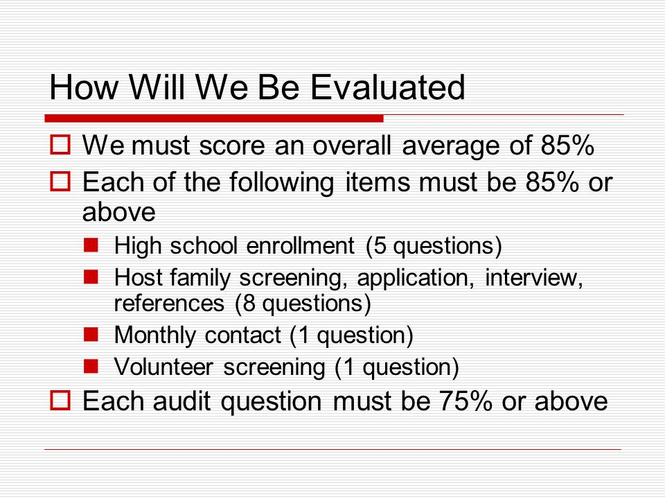 How Will We Be Evaluated We must score an overall average of 85% Each of the following items must be 85% or above High school enrollment (5 questions) Host family screening, application, interview, references (8 questions) Monthly contact (1 question) Volunteer screening (1 question) Each audit question must be 75% or above