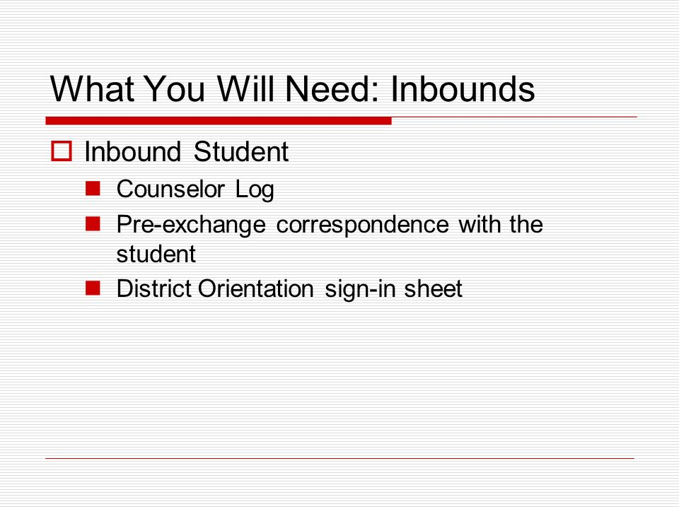 What You Will Need: Inbounds Inbound Student Counselor Log Pre-exchange correspondence with the student District Orientation sign-in sheet