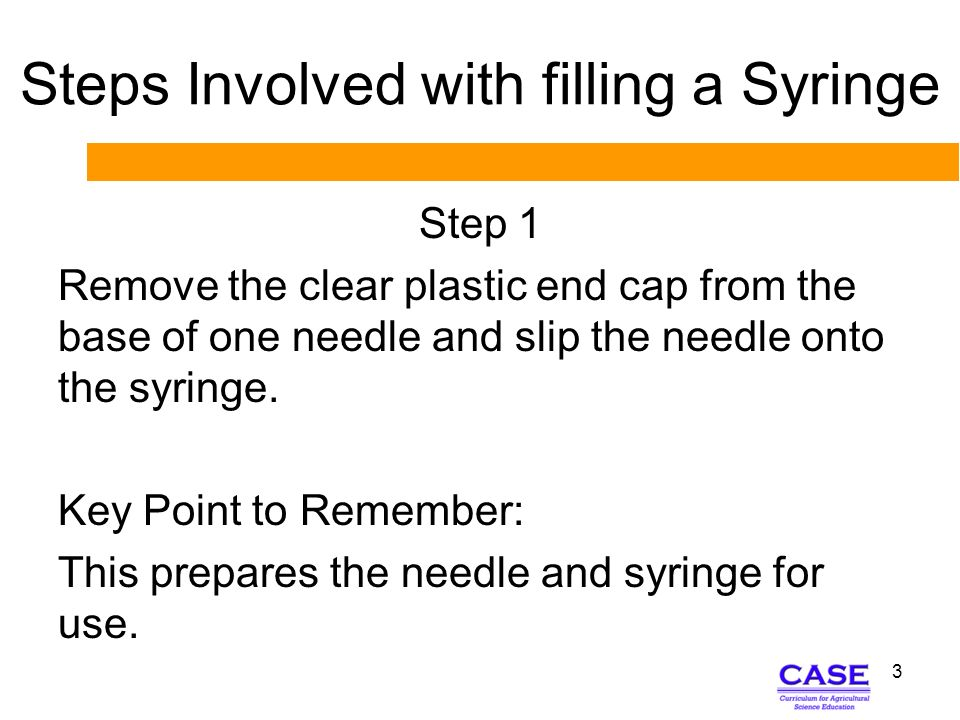 Steps Involved with filling a Syringe Step 2 Remove the cap from the needle and draw 2 cc of air into the syringe by pulling the plunger back.