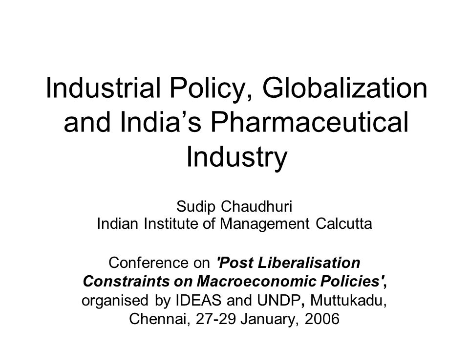 Industrial Policy, Globalization and Indias Pharmaceutical Industry Sudip Chaudhuri Indian Institute of Management Calcutta Conference on Post Liberalisation Constraints on Macroeconomic Policies , organised by IDEAS and UNDP, Muttukadu, Chennai, 27-29 January, 2006