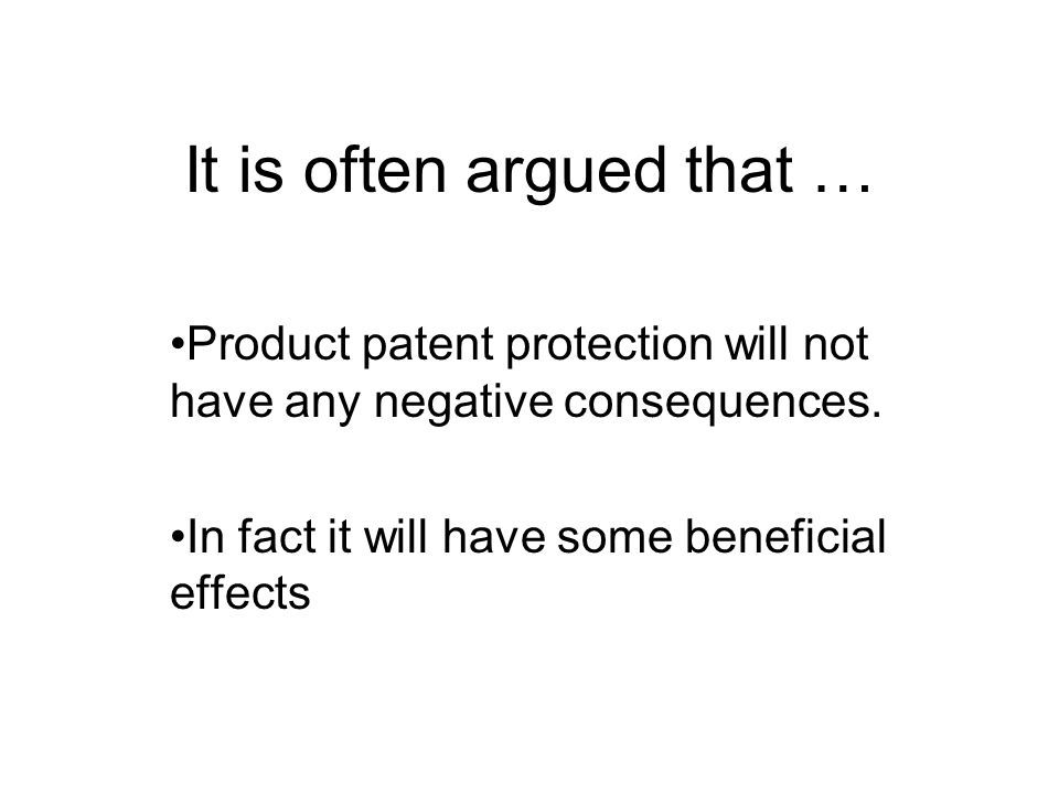 It is often argued that … Product patent protection will not have any negative consequences. In fact it will have some beneficial effects