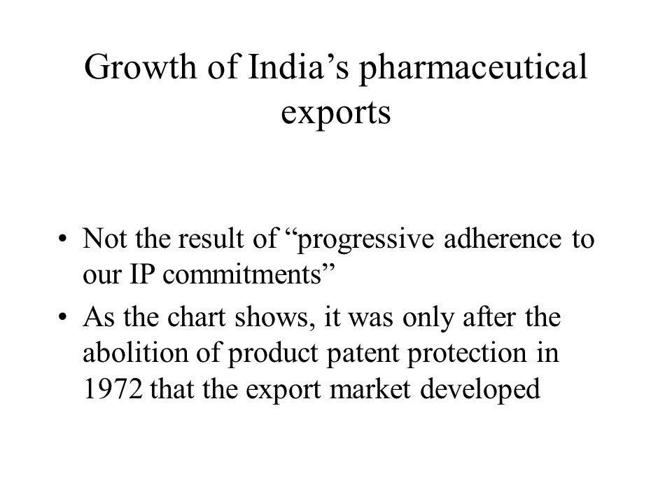 Growth of Indias pharmaceutical exports Not the result of progressive adherence to our IP commitments As the chart shows, it was only after the abolit