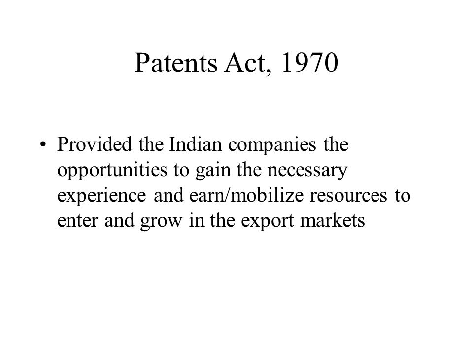 Patents Act, 1970 Provided the Indian companies the opportunities to gain the necessary experience and earn/mobilize resources to enter and grow in th