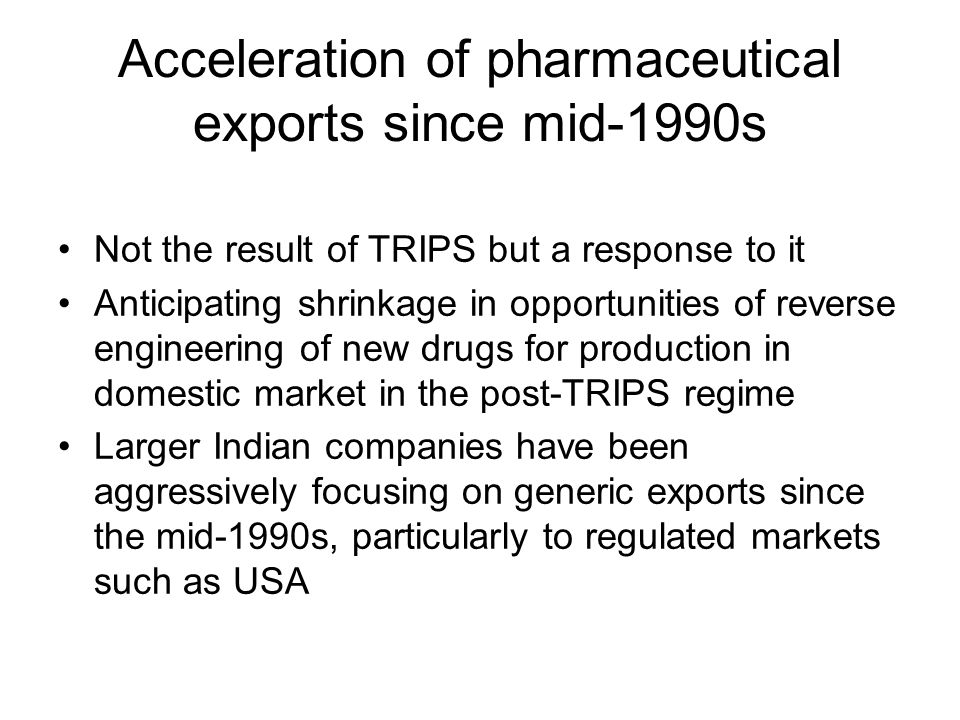 Acceleration of pharmaceutical exports since mid-1990s Not the result of TRIPS but a response to it Anticipating shrinkage in opportunities of reverse engineering of new drugs for production in domestic market in the post-TRIPS regime Larger Indian companies have been aggressively focusing on generic exports since the mid-1990s, particularly to regulated markets such as USA