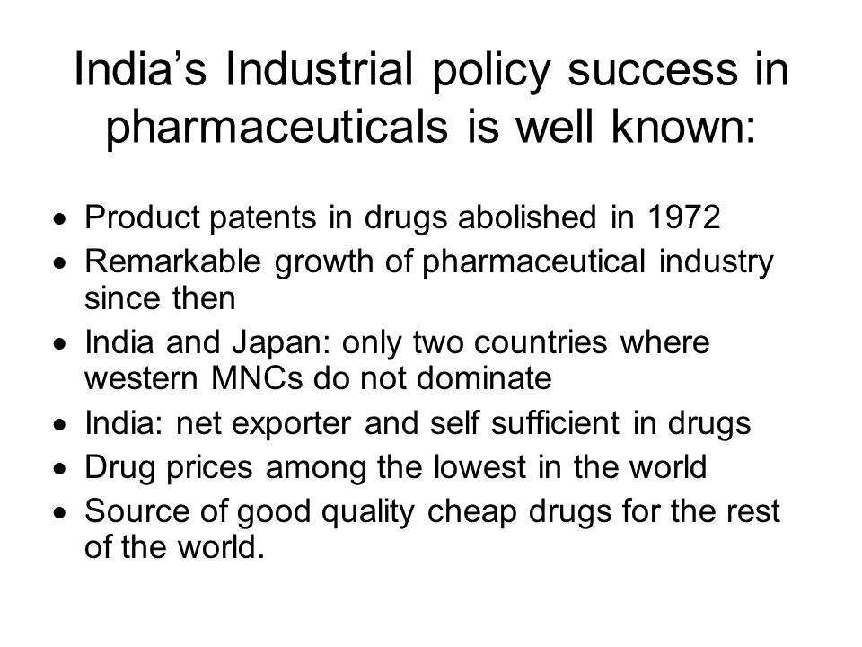 Indias Industrial policy success in pharmaceuticals is well known: Product patents in drugs abolished in 1972 Remarkable growth of pharmaceutical industry since then India and Japan: only two countries where western MNCs do not dominate India: net exporter and self sufficient in drugs Drug prices among the lowest in the world Source of good quality cheap drugs for the rest of the world.
