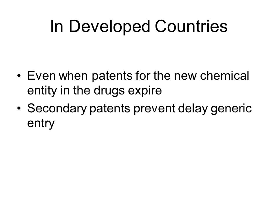 In Developed Countries Even when patents for the new chemical entity in the drugs expire Secondary patents prevent delay generic entry
