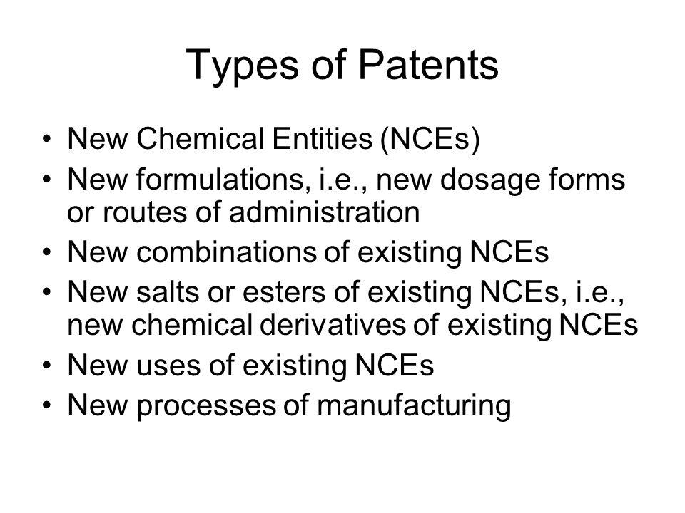 Types of Patents New Chemical Entities (NCEs) New formulations, i.e., new dosage forms or routes of administration New combinations of existing NCEs New salts or esters of existing NCEs, i.e., new chemical derivatives of existing NCEs New uses of existing NCEs New processes of manufacturing