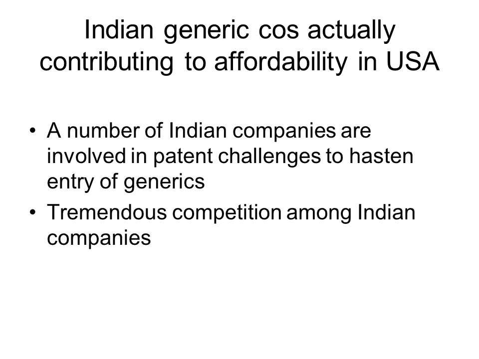 Indian generic cos actually contributing to affordability in USA A number of Indian companies are involved in patent challenges to hasten entry of gen