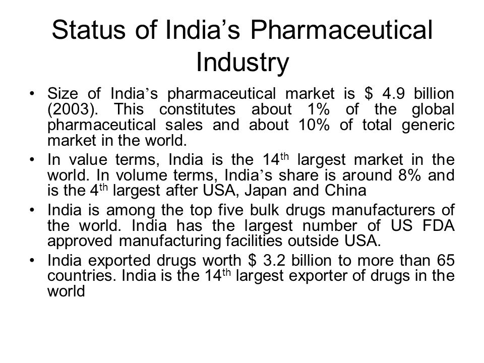 Status of Indias Pharmaceutical Industry Size of India s pharmaceutical market is $ 4.9 billion (2003). This constitutes about 1% of the global pharma