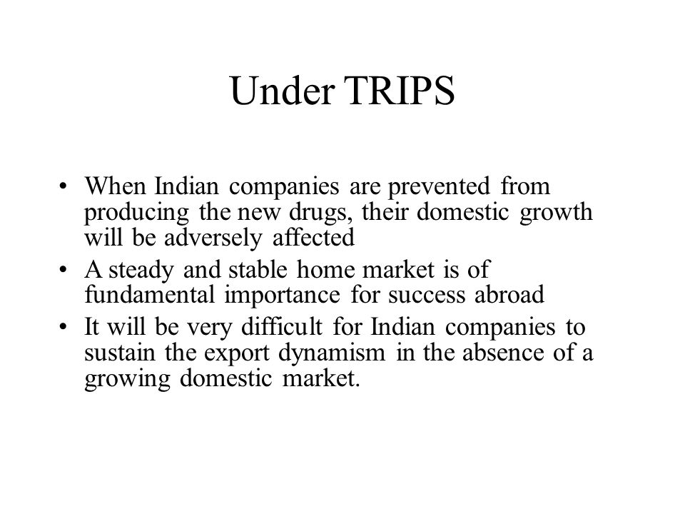 Under TRIPS When Indian companies are prevented from producing the new drugs, their domestic growth will be adversely affected A steady and stable home market is of fundamental importance for success abroad It will be very difficult for Indian companies to sustain the export dynamism in the absence of a growing domestic market.