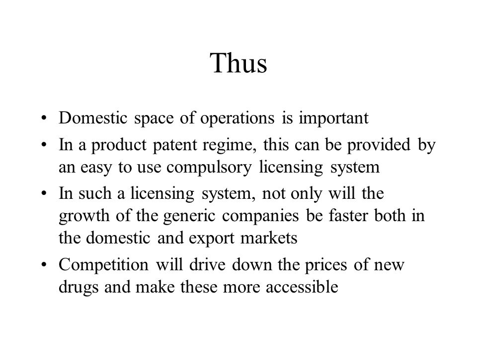 Thus Domestic space of operations is important In a product patent regime, this can be provided by an easy to use compulsory licensing system In such a licensing system, not only will the growth of the generic companies be faster both in the domestic and export markets Competition will drive down the prices of new drugs and make these more accessible