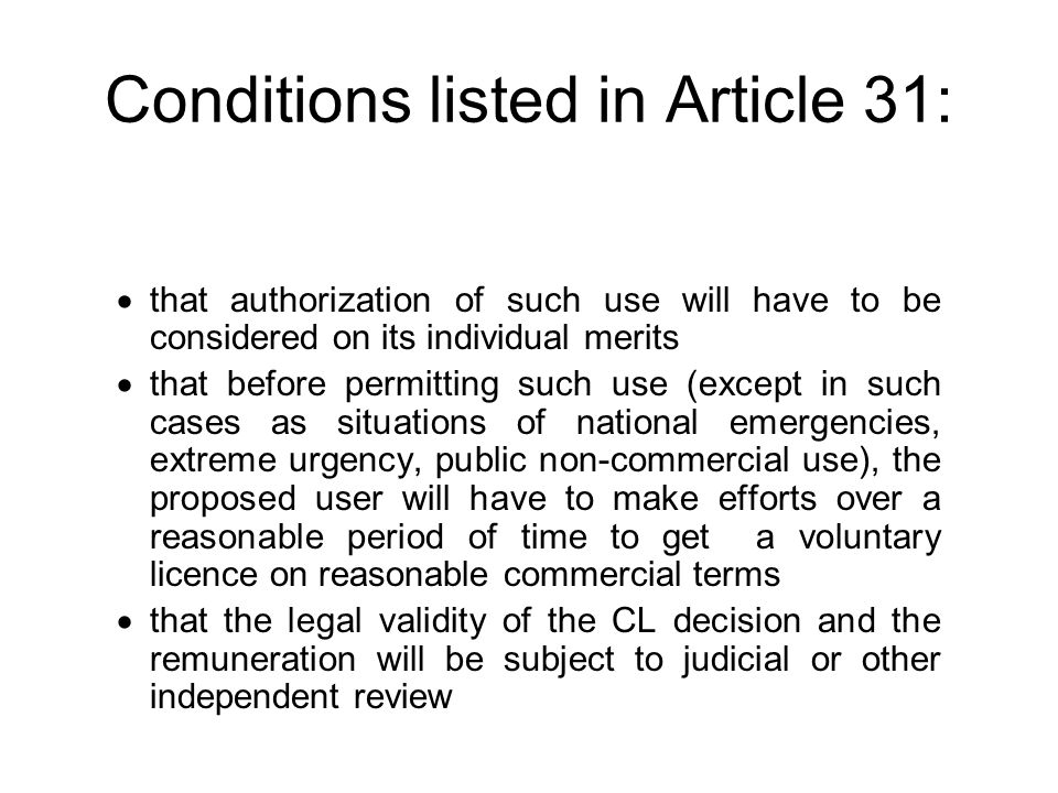 Conditions listed in Article 31: that authorization of such use will have to be considered on its individual merits that before permitting such use (except in such cases as situations of national emergencies, extreme urgency, public non-commercial use), the proposed user will have to make efforts over a reasonable period of time to get a voluntary licence on reasonable commercial terms that the legal validity of the CL decision and the remuneration will be subject to judicial or other independent review