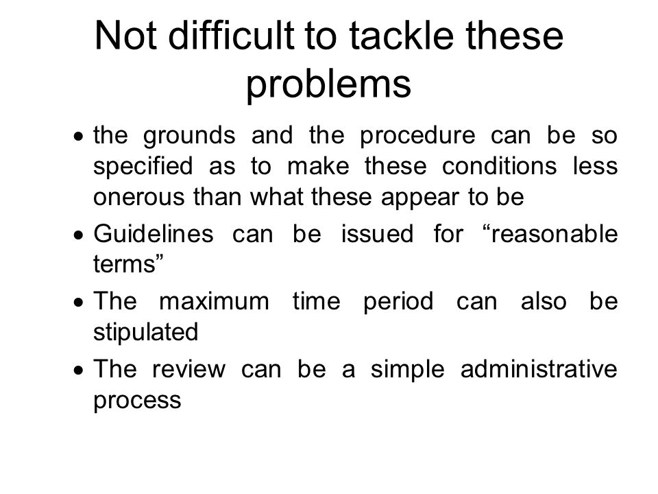 Not difficult to tackle these problems the grounds and the procedure can be so specified as to make these conditions less onerous than what these appear to be Guidelines can be issued for reasonable terms The maximum time period can also be stipulated The review can be a simple administrative process