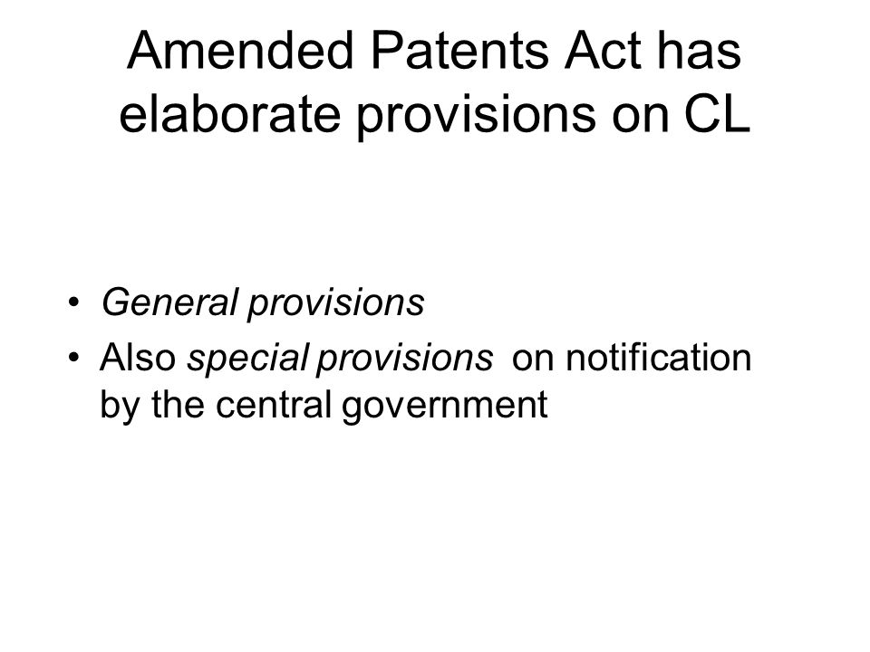Amended Patents Act has elaborate provisions on CL General provisions Also special provisions on notification by the central government
