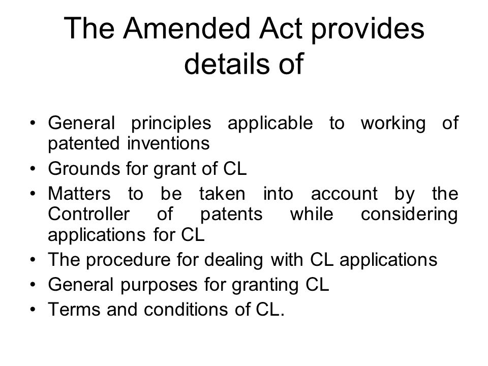 The Amended Act provides details of General principles applicable to working of patented inventions Grounds for grant of CL Matters to be taken into account by the Controller of patents while considering applications for CL The procedure for dealing with CL applications General purposes for granting CL Terms and conditions of CL.