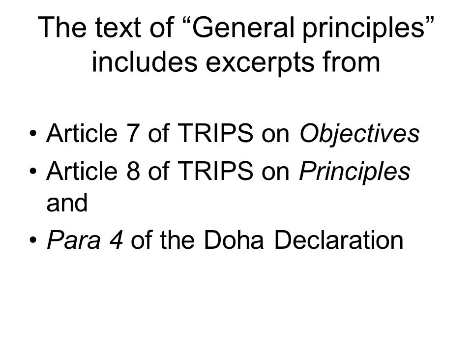 The text of General principles includes excerpts from Article 7 of TRIPS on Objectives Article 8 of TRIPS on Principles and Para 4 of the Doha Declaration