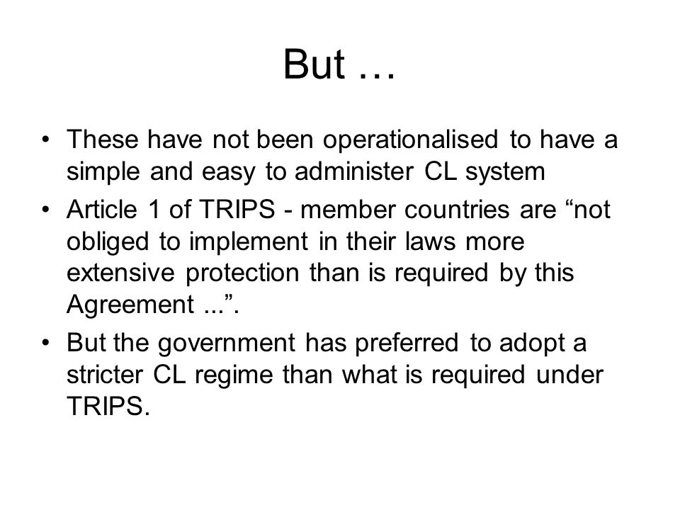 But … These have not been operationalised to have a simple and easy to administer CL system Article 1 of TRIPS - member countries are not obliged to i