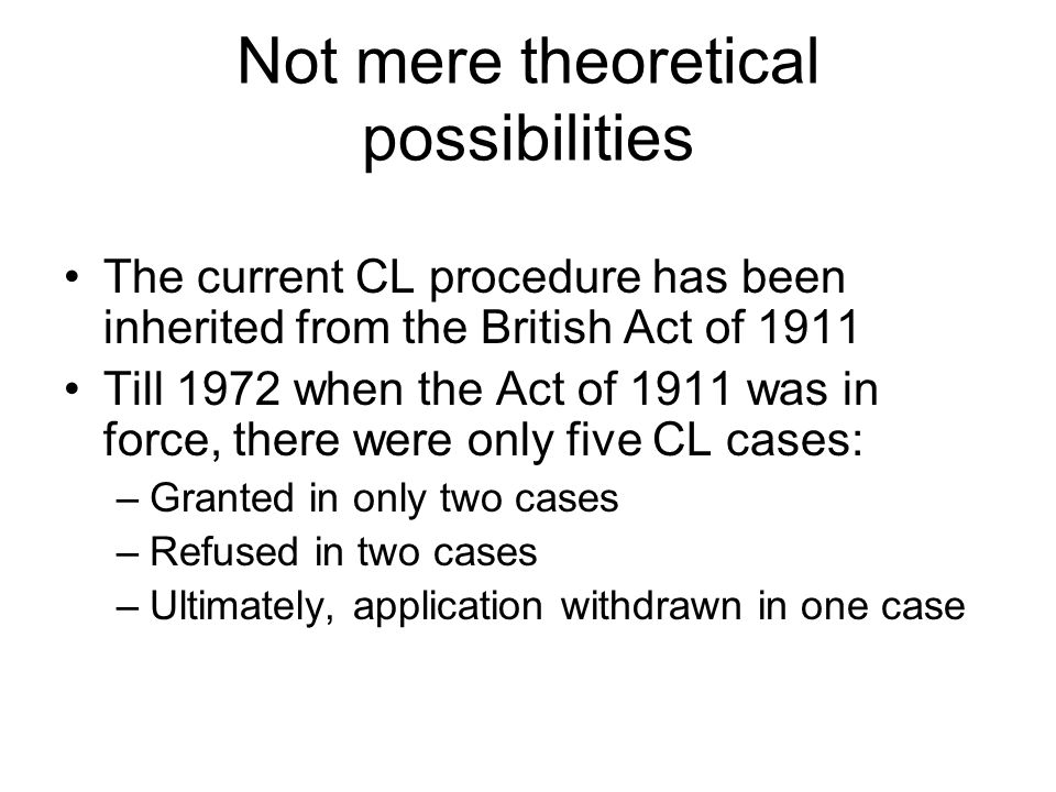 Not mere theoretical possibilities The current CL procedure has been inherited from the British Act of 1911 Till 1972 when the Act of 1911 was in forc