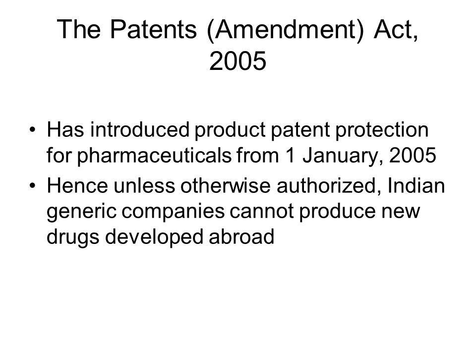 The Patents (Amendment) Act, 2005 Has introduced product patent protection for pharmaceuticals from 1 January, 2005 Hence unless otherwise authorized, Indian generic companies cannot produce new drugs developed abroad