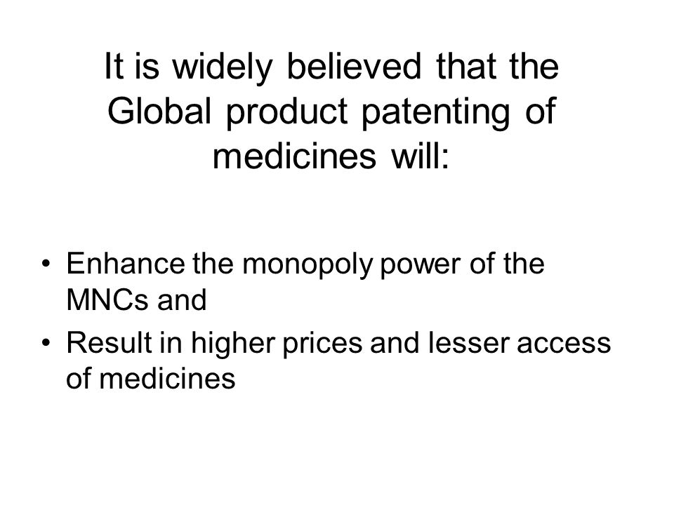 It is widely believed that the Global product patenting of medicines will: Enhance the monopoly power of the MNCs and Result in higher prices and less