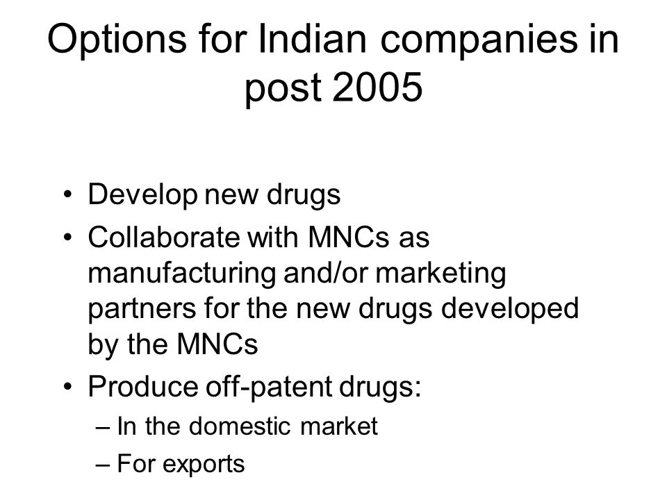 Options for Indian companies in post 2005 Develop new drugs Collaborate with MNCs as manufacturing and/or marketing partners for the new drugs develop