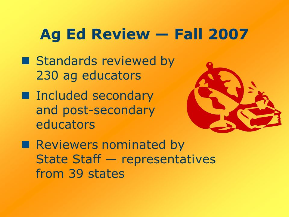 Ag Ed Review Fall 2007 Standards reviewed by 230 ag educators Included secondary and post-secondary educators Reviewers nominated by State Staff representatives from 39 states