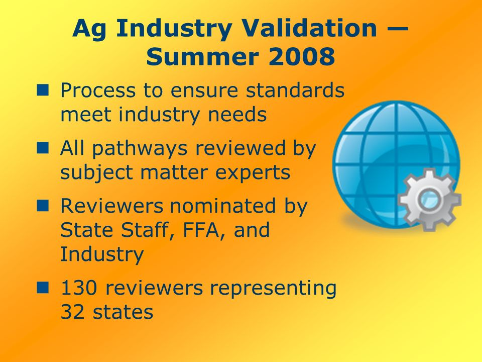 Ag Industry Validation Summer 2008 Process to ensure standards meet industry needs All pathways reviewed by subject matter experts Reviewers nominated by State Staff, FFA, and Industry 130 reviewers representing 32 states