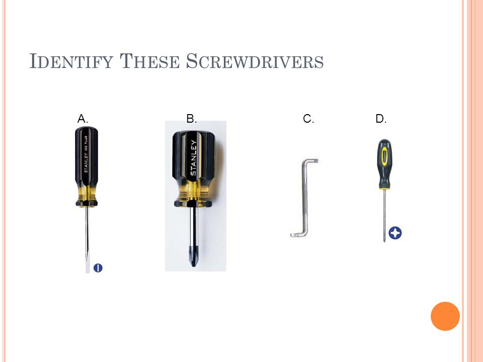 S CREWDRIVERS Screwdrivers are available in a variety of shapes and sizes. Standard and phillips variety The proper size blade should be used to match