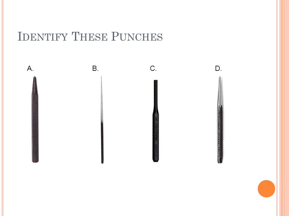 P UNCHES Many types of punches are used for small engine work Center punch Has a point on the end, used to make depression in metal surfaces before dr