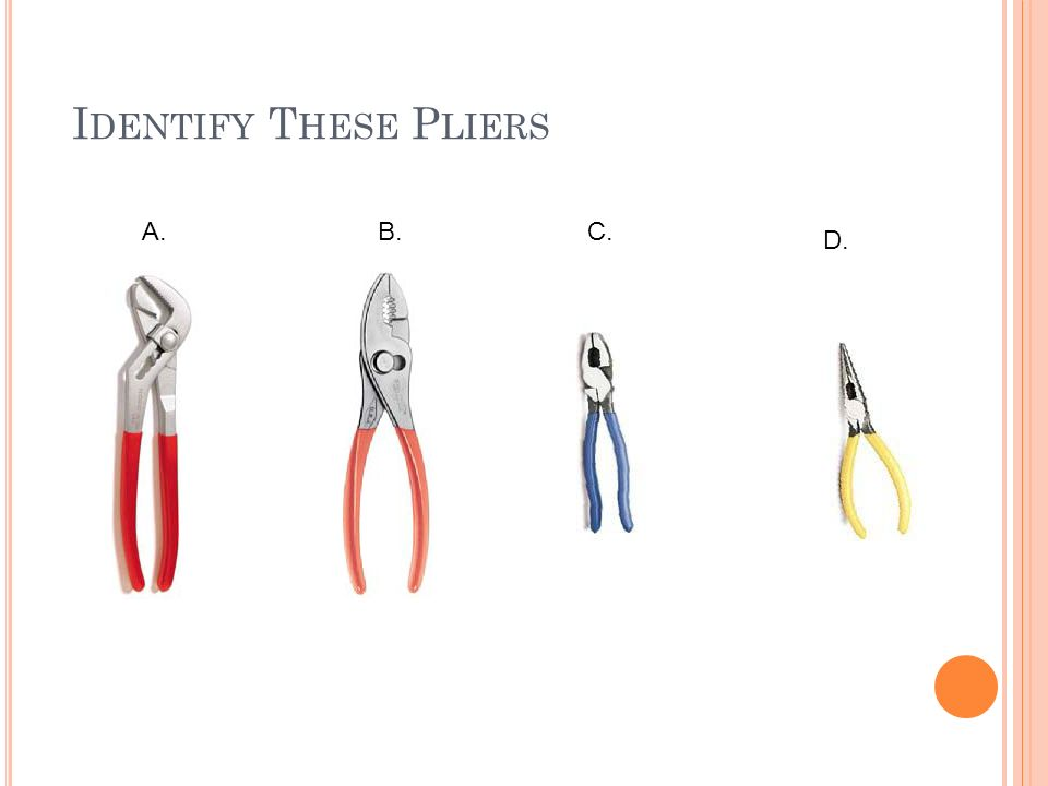 P LIERS Pliers are useful for gripping, bending, pulling, and cutting wires. THEY SHOULD NOT BE USED IN PLACE OF WRENCHES