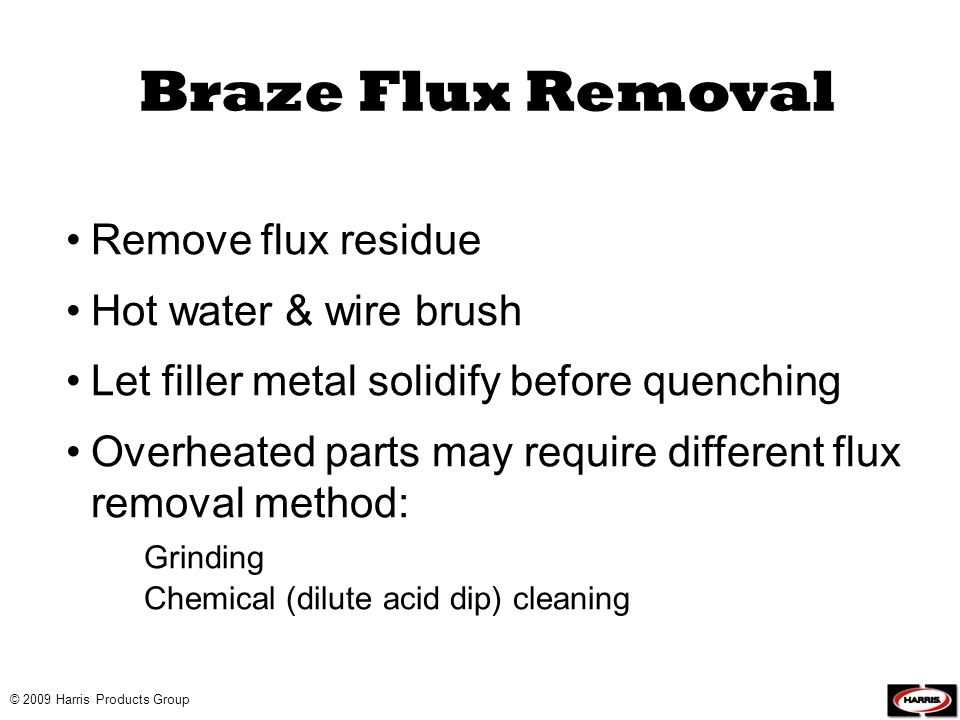 © 2009 Harris Products Group Remove flux residue Hot water & wire brush Let filler metal solidify before quenching Overheated parts may require differ