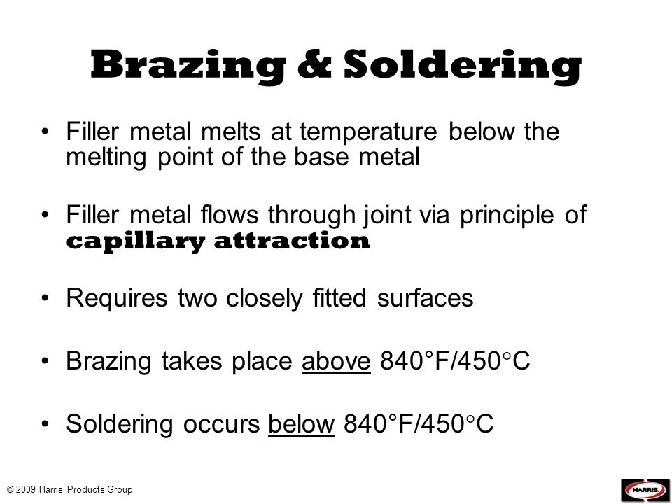 © 2009 Harris Products Group Brazing & Soldering Filler metal melts at temperature below the melting point of the base metal Filler metal flows throug
