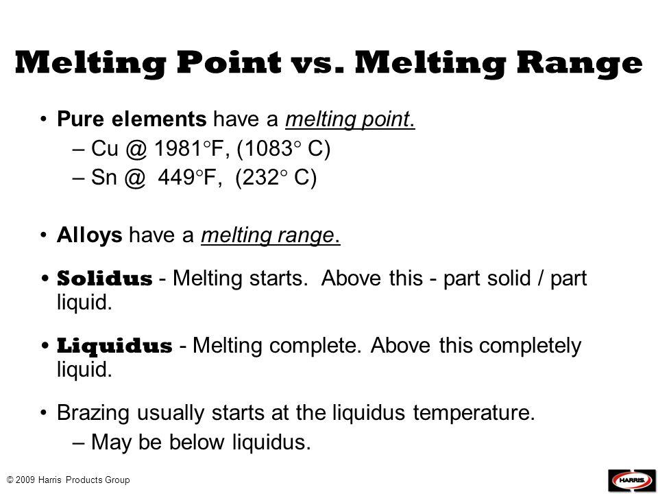 Melting Point vs. Melting Range Pure elements have a melting point. – Cu @ 1981 F, (1083 C) – Sn @ 449 F, (232 C) Alloys have a melting range. Solidus