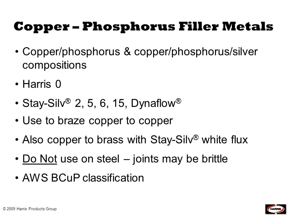 © 2009 Harris Products Group Copper – Phosphorus Filler Metals Copper/phosphorus & copper/phosphorus/silver compositions Harris 0 Stay-Silv ® 2, 5, 6,