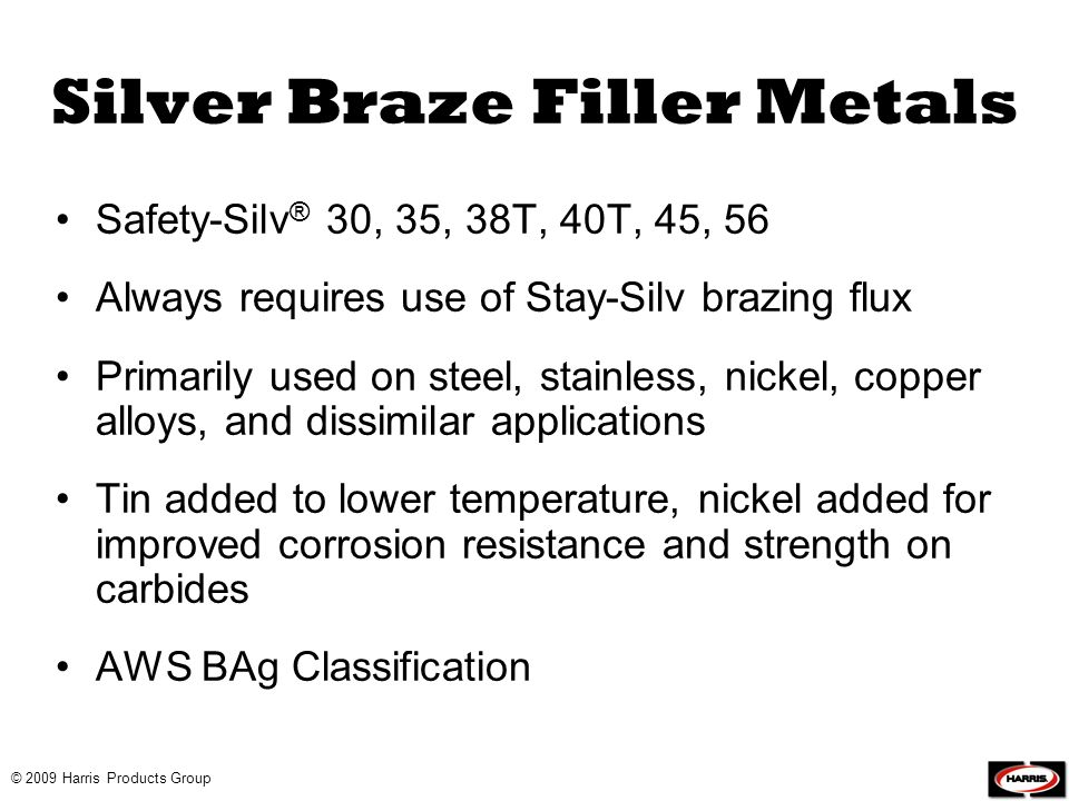 © 2009 Harris Products Group Silver Braze Filler Metals Safety-Silv ® 30, 35, 38T, 40T, 45, 56 Always requires use of Stay-Silv brazing flux Primarily