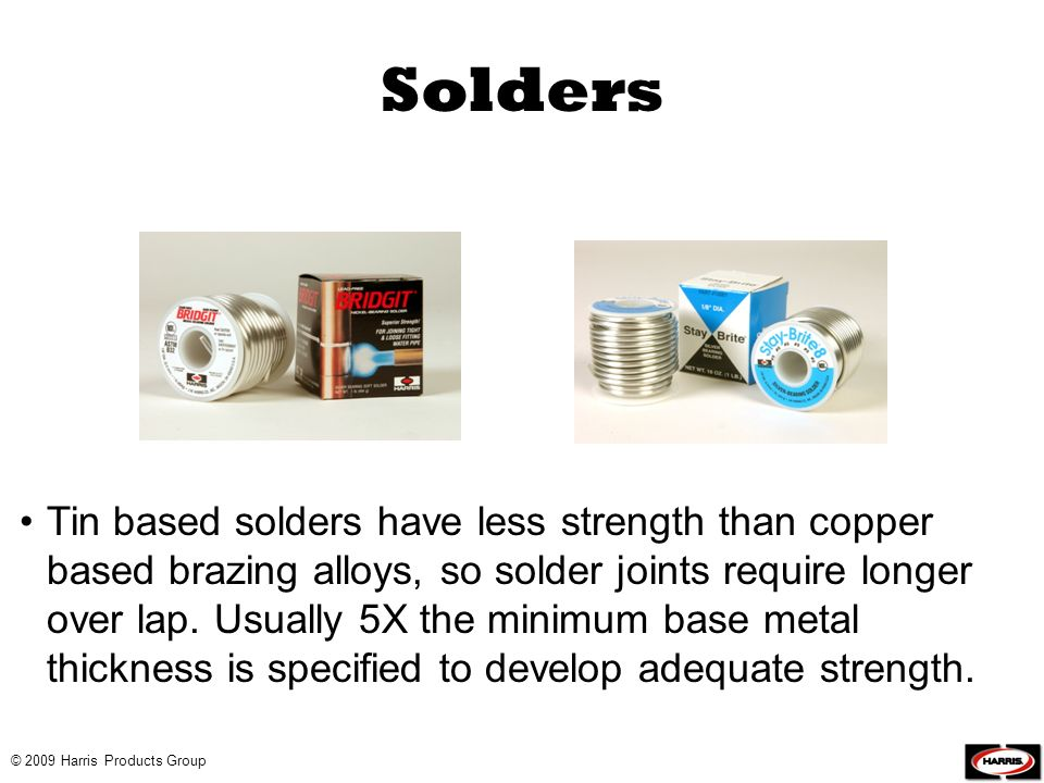 © 2009 Harris Products Group Solders Tin based solders have less strength than copper based brazing alloys, so solder joints require longer over lap.