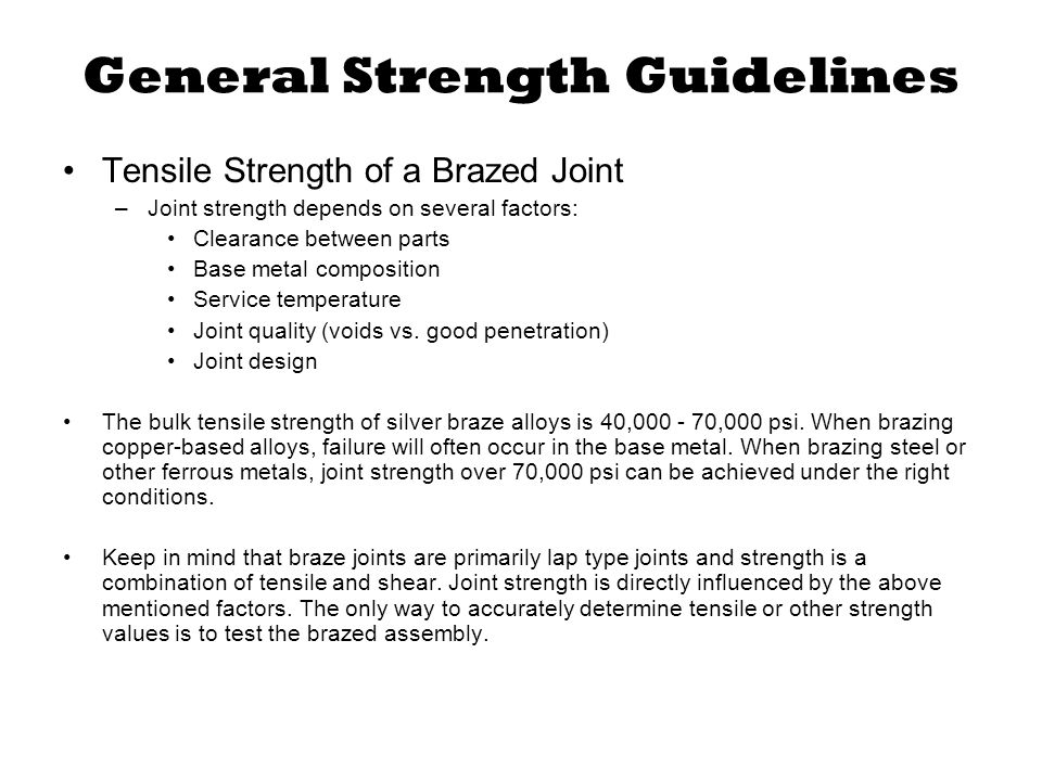 General Strength Guidelines Tensile Strength of a Brazed Joint –Joint strength depends on several factors: Clearance between parts Base metal composit