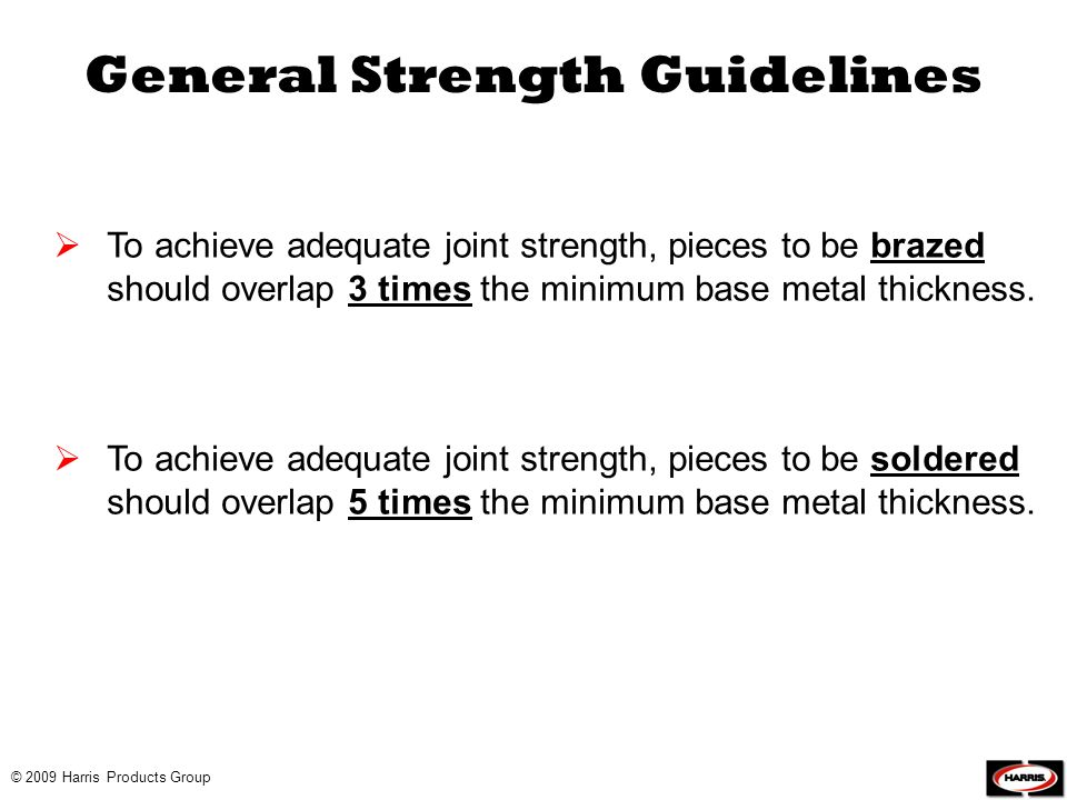 To achieve adequate joint strength, pieces to be brazed should overlap 3 times the minimum base metal thickness. To achieve adequate joint strength, p