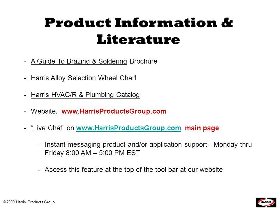 -A Guide To Brazing & Soldering Brochure -Harris Alloy Selection Wheel Chart -Harris HVAC/R & Plumbing Catalog -Website: www.HarrisProductsGroup.com -