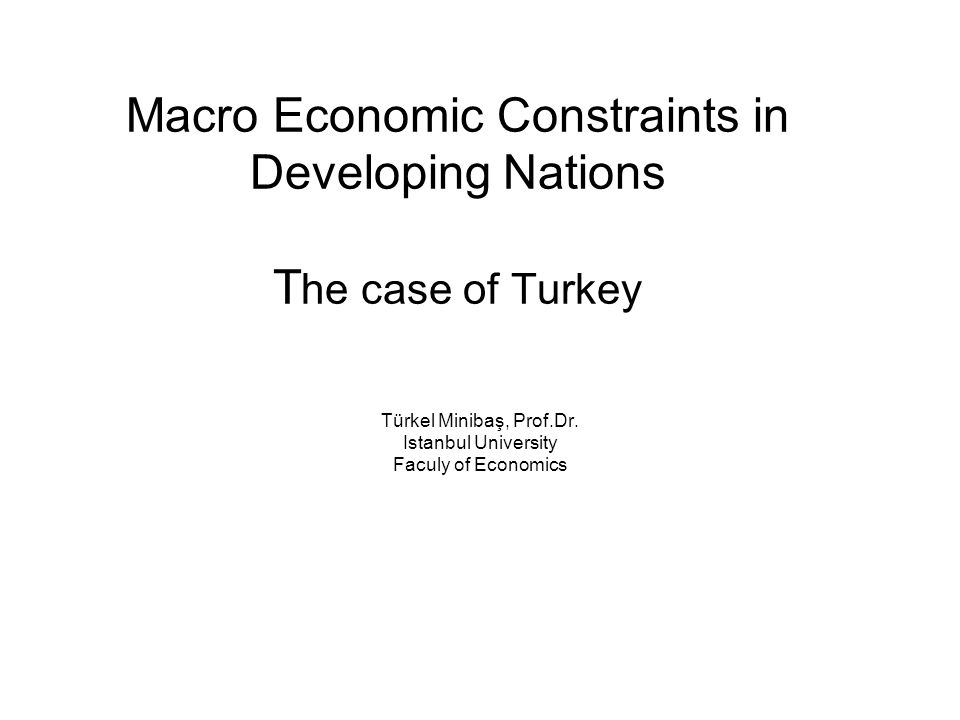 Macro Economic Constraints in Developing Nations T he case of Turkey Türkel Minibaş, Prof.Dr. Istanbul University Faculy of Economics