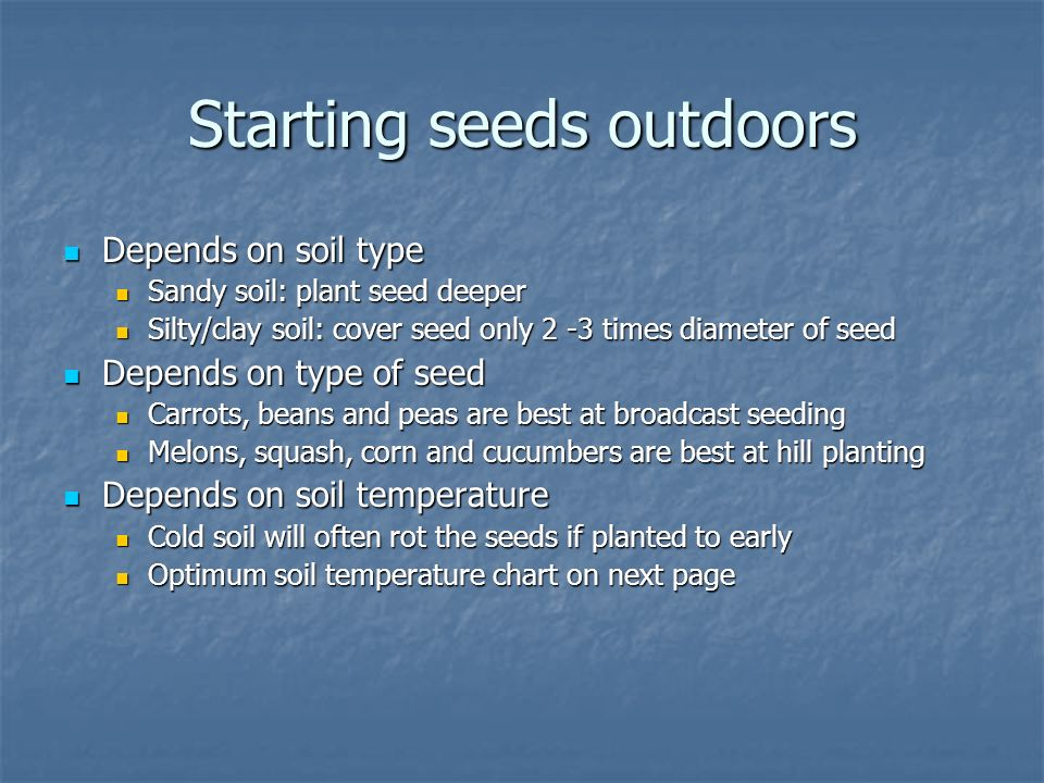 Starting seeds outdoors Depends on soil type Depends on soil type Sandy soil: plant seed deeper Sandy soil: plant seed deeper Silty/clay soil: cover seed only 2 -3 times diameter of seed Silty/clay soil: cover seed only 2 -3 times diameter of seed Depends on type of seed Depends on type of seed Carrots, beans and peas are best at broadcast seeding Carrots, beans and peas are best at broadcast seeding Melons, squash, corn and cucumbers are best at hill planting Melons, squash, corn and cucumbers are best at hill planting Depends on soil temperature Depends on soil temperature Cold soil will often rot the seeds if planted to early Cold soil will often rot the seeds if planted to early Optimum soil temperature chart on next page Optimum soil temperature chart on next page