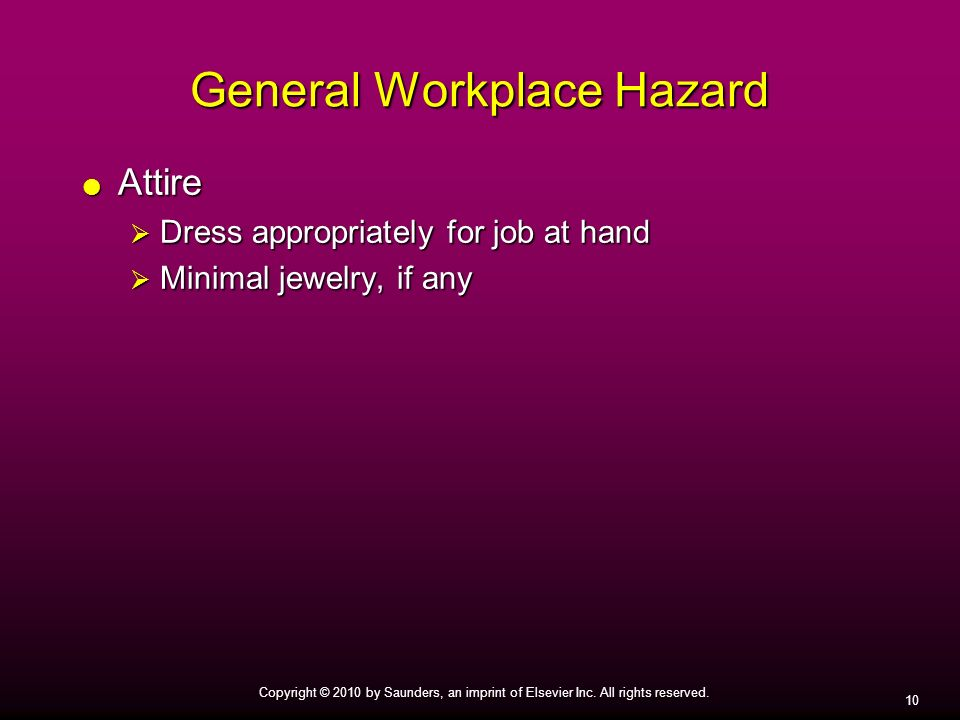 10 Copyright © 2010 by Saunders, an imprint of Elsevier Inc. All rights reserved. General Workplace Hazard Attire Attire Dress appropriately for job a