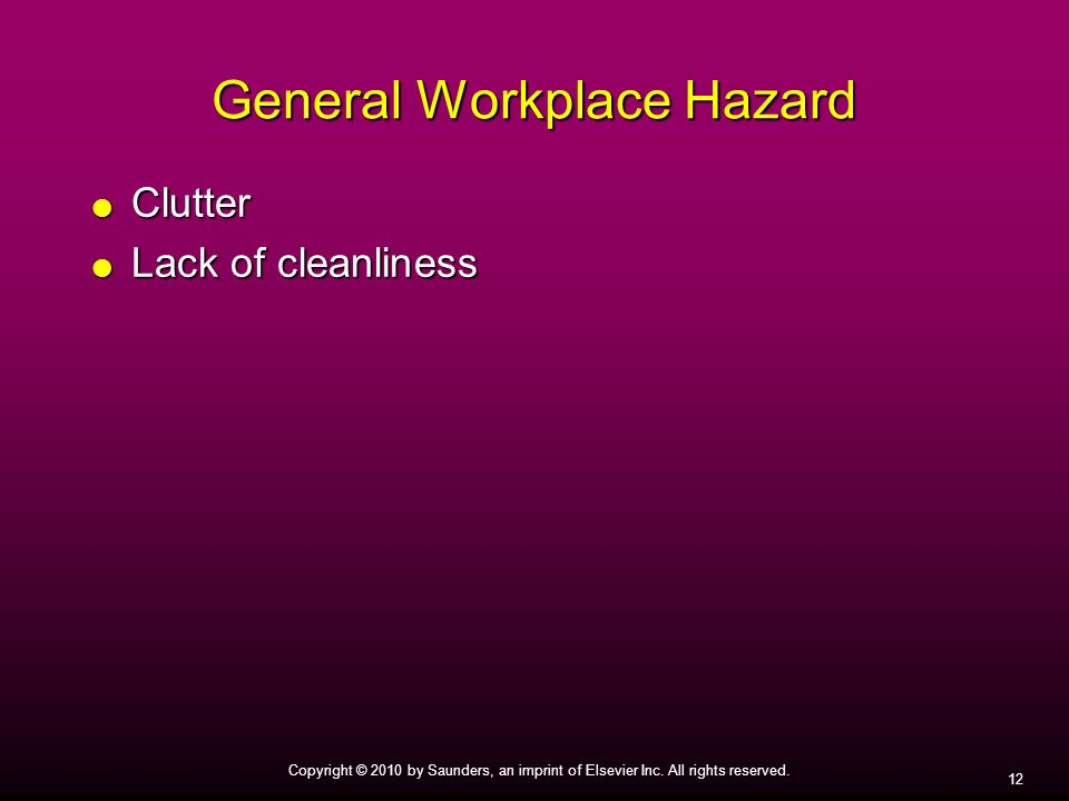 12 Copyright © 2010 by Saunders, an imprint of Elsevier Inc. All rights reserved. General Workplace Hazard Clutter Clutter Lack of cleanliness Lack of