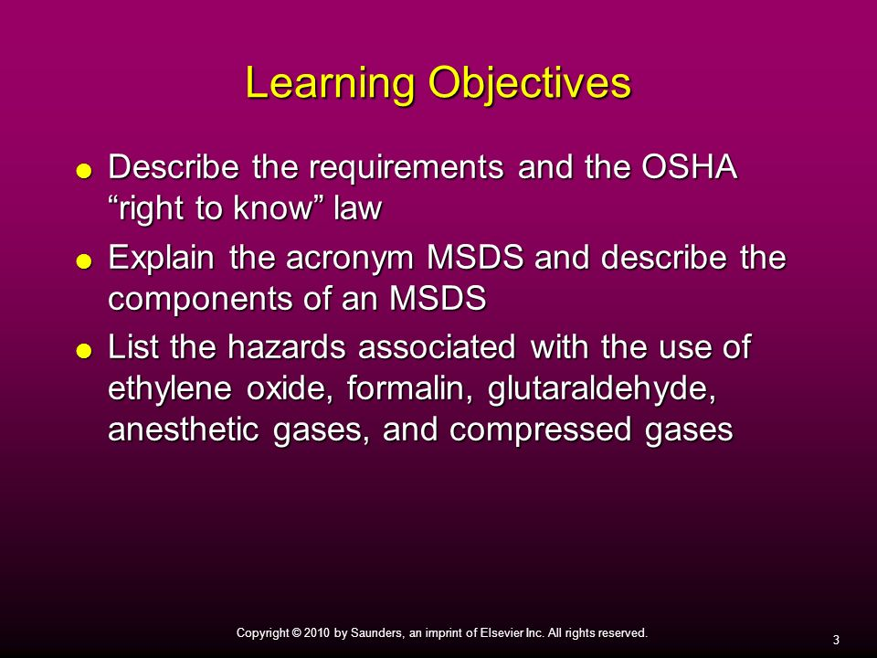 3 Copyright © 2010 by Saunders, an imprint of Elsevier Inc. All rights reserved. Learning Objectives Describe the requirements and the OSHA right to k